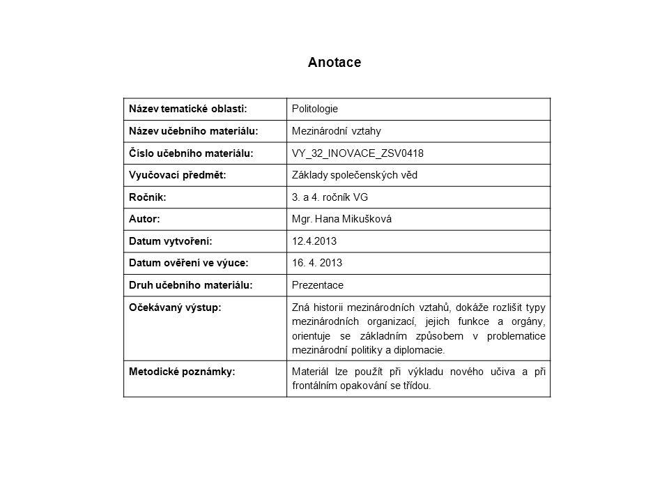 Anotace Název tematické oblasti: Politologie Název učebního materiálu: Mezinárodní vztahy Číslo učebního materiálu: VY_32_INOVACE_ZSV0418 Vyučovací předmět: Základy společenských věd Ročník: 3.