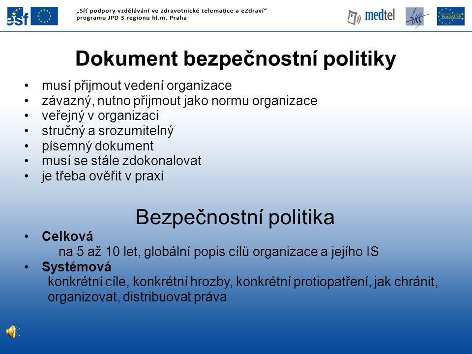 Dokument bezpečnostní politiky musí přijmout vedení organizace závazný, nutno přijmout jako normu organizace veřejný v organizaci stručný a srozumitelný písemný dokument musí se stále zdokonalovat je třeba ověřit v praxi Bezpečnostní politika Celková na 5 až 10 let, globální popis cílů organizace a jejího IS Systémová konkrétní cíle, konkrétní hrozby, konkrétní protiopatření, jak chránit, organizovat, distribuovat práva