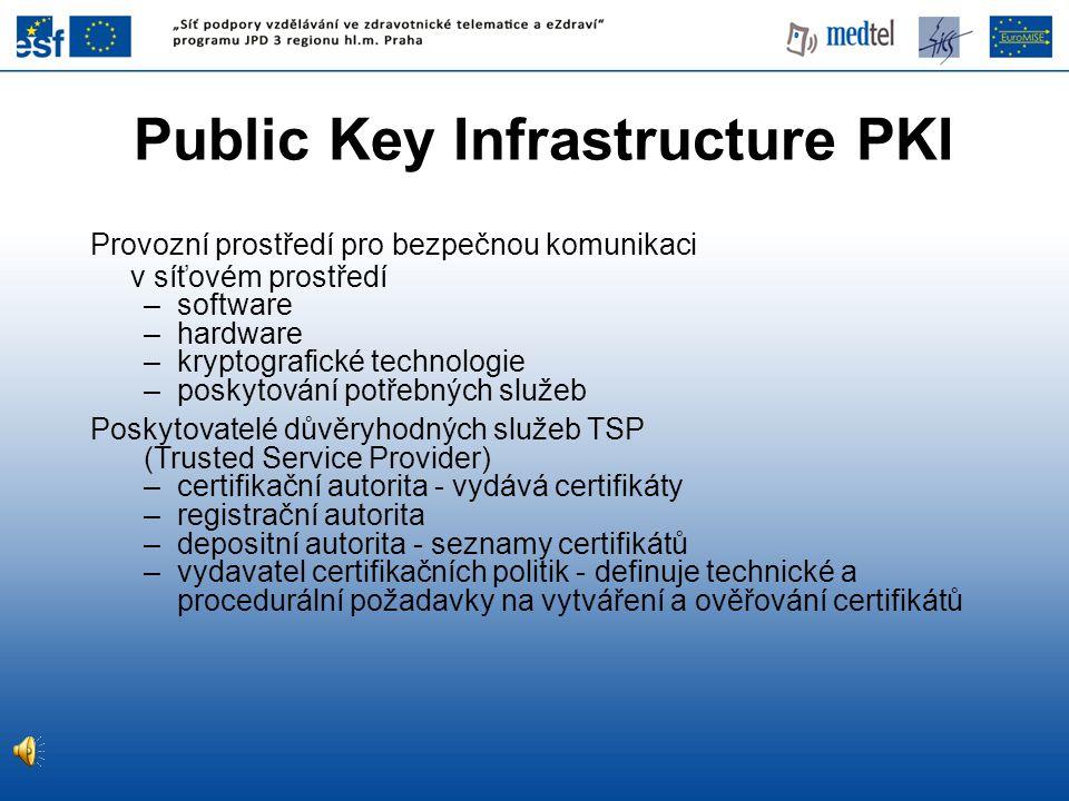 Public Key Infrastructure PKI Provozní prostředí pro bezpečnou komunikaci v síťovém prostředí –software –hardware –kryptografické technologie –poskytování potřebných služeb Poskytovatelé důvěryhodných služeb TSP (Trusted Service Provider) –certifikační autorita - vydává certifikáty –registrační autorita –depositní autorita - seznamy certifikátů –vydavatel certifikačních politik - definuje technické a procedurální požadavky na vytváření a ověřování certifikátů