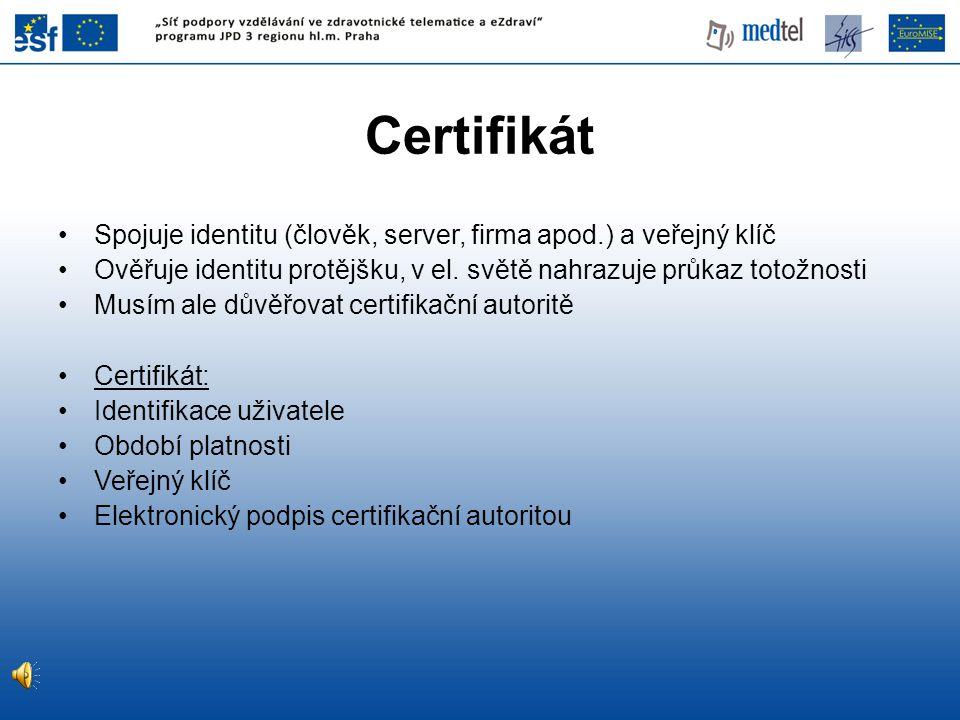 Certifikát Spojuje identitu (člověk, server, firma apod.) a veřejný klíč Ověřuje identitu protějšku, v el.