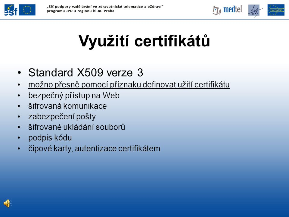 Využití certifikátů Standard X509 verze 3 možno přesně pomocí příznaku definovat užití certifikátu bezpečný přístup na Web šifrovaná komunikace zabezpečení pošty šifrované ukládání souborů podpis kódu čipové karty, autentizace certifikátem