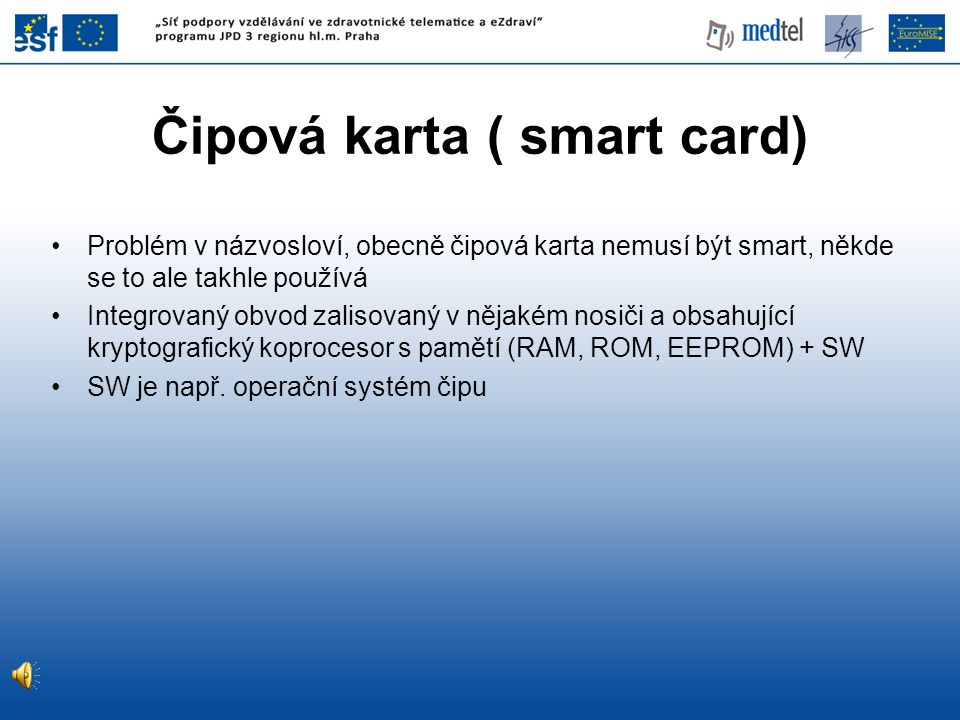 Čipová karta ( smart card) Problém v názvosloví, obecně čipová karta nemusí být smart, někde se to ale takhle používá Integrovaný obvod zalisovaný v nějakém nosiči a obsahující kryptografický koprocesor s pamětí (RAM, ROM, EEPROM) + SW SW je např.