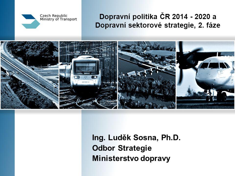 Dopravní politika ČR 2014 - 2020 a Dopravní sektorové strategie, 2. fáze Ing. Luděk Sosna, Ph.D. Odbor Strategie Ministerstvo dopravy
