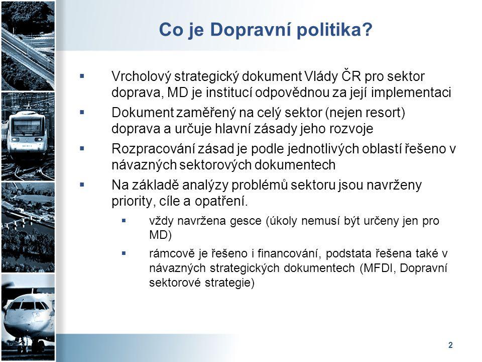 2 Co je Dopravní politika?  Vrcholový strategický dokument Vlády ČR pro sektor doprava, MD je institucí odpovědnou za její implementaci  Dokument za