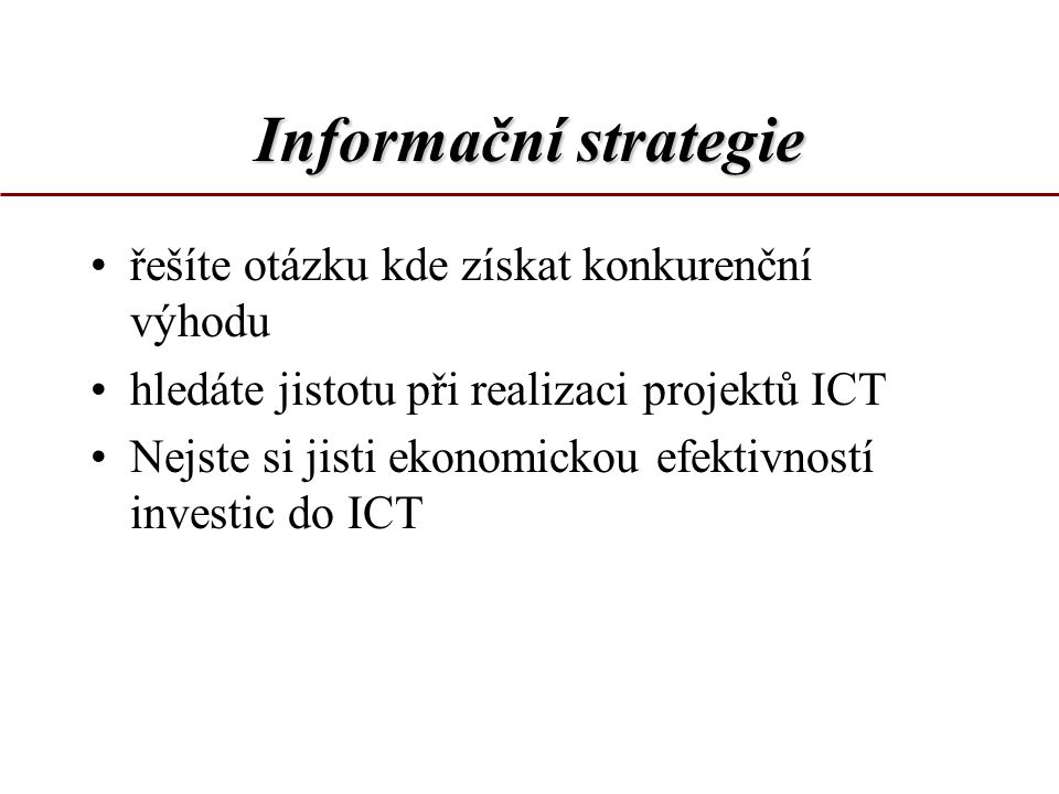 Informační strategie hloubková analýza podmínek definice kritických faktorů rozvoje formulace informačních potřeb návrh zásad pro rozvoj ICT Je to proces, který pomáhá zajistit optimalizaci systému řízení