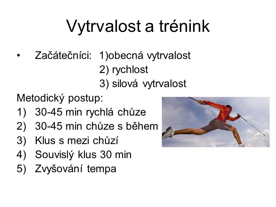 Vytrvalost a trénink Začátečníci: 1)obecná vytrvalost 2) rychlost 3) silová vytrvalost Metodický postup: 1)30-45 min rychlá chůze 2)30-45 min chůze s