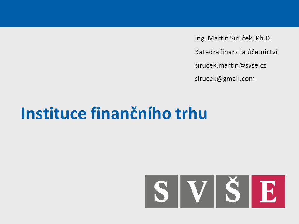 Instituce finančního trhu Ing. Martin Širůček, Ph.D. Katedra financí a účetnictví sirucek.martin@svse.cz sirucek@gmail.com