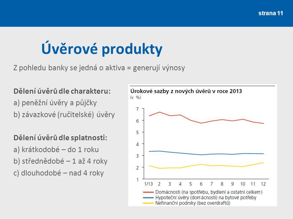 strana 11 Úvěrové produkty Z pohledu banky se jedná o aktiva = generují výnosy Dělení úvěrů dle charakteru: a) peněžní úvěry a půjčky b) závazkové (ru