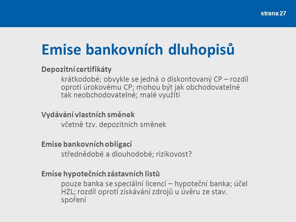 strana 27 Emise bankovních dluhopisů Depozitní certifikáty krátkodobé; obvykle se jedná o diskontovaný CP – rozdíl oproti úrokovému CP; mohou být jak