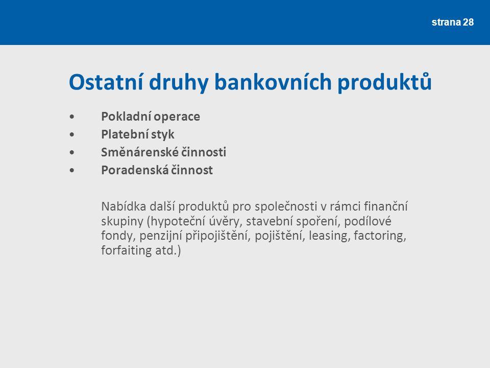 strana 28 Ostatní druhy bankovních produktů Pokladní operace Platební styk Směnárenské činnosti Poradenská činnost Nabídka další produktů pro společno