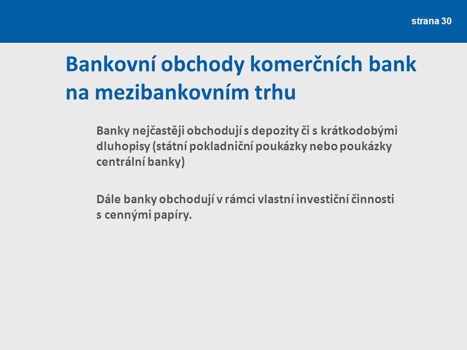 strana 30 Bankovní obchody komerčních bank na mezibankovním trhu Banky nejčastěji obchodují s depozity či s krátkodobými dluhopisy (státní pokladniční