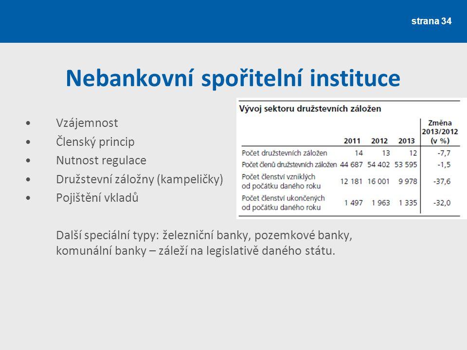 strana 34 Nebankovní spořitelní instituce Vzájemnost Členský princip Nutnost regulace Družstevní záložny (kampeličky) Pojištění vkladů Další speciální