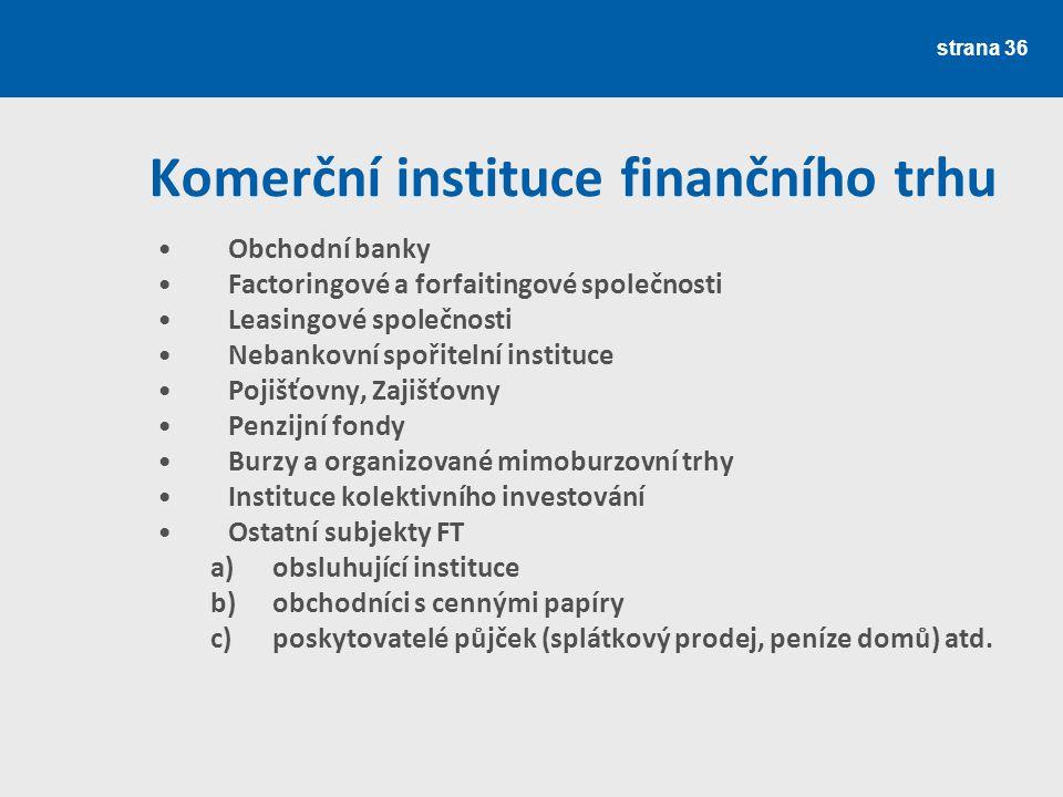 strana 36 Komerční instituce finančního trhu Obchodní banky Factoringové a forfaitingové společnosti Leasingové společnosti Nebankovní spořitelní inst