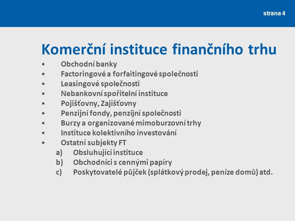 strana 4 Komerční instituce finančního trhu Obchodní banky Factoringové a forfaitingové společnosti Leasingové společnosti Nebankovní spořitelní insti