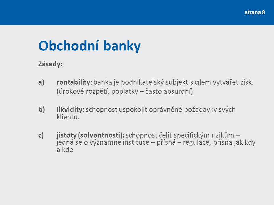 strana 8 Obchodní banky Zásady: a)rentability: banka je podnikatelský subjekt s cílem vytvářet zisk. (úrokové rozpětí, poplatky – často absurdní) b) l