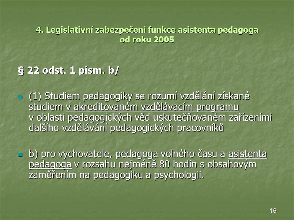 16 4. Legislativní zabezpečení funkce asistenta pedagoga od roku 2005 § 22 odst. 1 písm. b/ (1) Studiem pedagogiky se rozumí vzdělání získané studiem