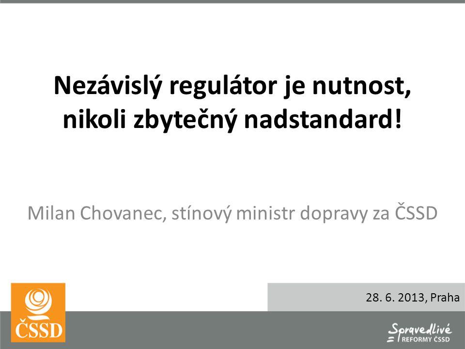 Nezávislý regulátor je nutnost, nikoli zbytečný nadstandard! Milan Chovanec, stínový ministr dopravy za ČSSD 28. 6. 2013, Praha