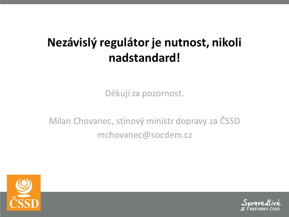 Nezávislý regulátor je nutnost, nikoli nadstandard! Děkuji za pozornost. Milan Chovanec, stínový ministr dopravy za ČSSD mchovanec@socdem.cz