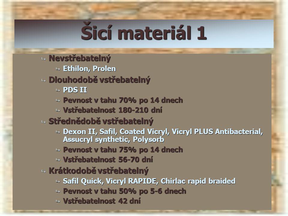 Šicí materiál 1  Nevstřebatelný  Ethilon, Prolen  Dlouhodobě vstřebatelný  PDS II  Pevnost v tahu 70% po 14 dnech  Vstřebatelnost 180-210 dní 