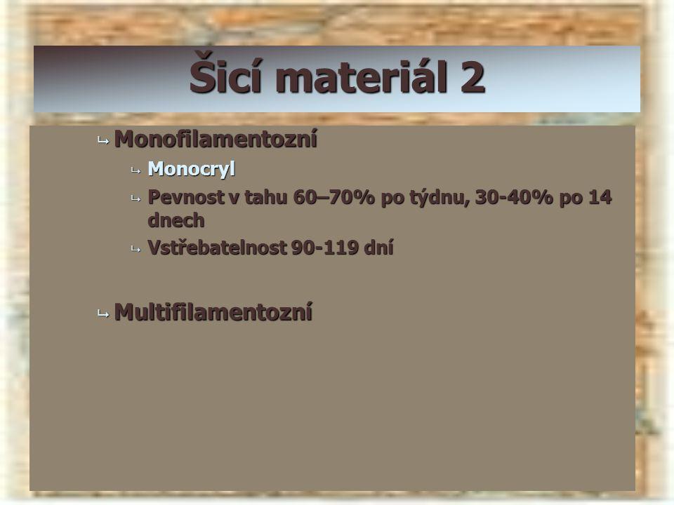 Šicí materiál 2  Monofilamentozní  Monocryl  Pevnost v tahu 60–70% po týdnu, 30-40% po 14 dnech  Vstřebatelnost 90-119 dní  Multifilamentozní