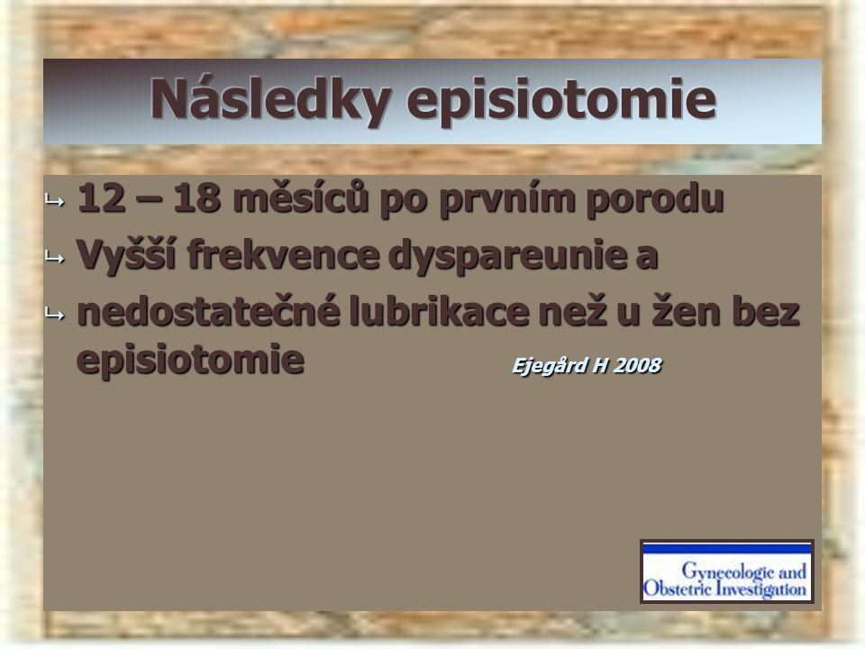  12 – 18 měsíců po prvním porodu  Vyšší frekvence dyspareunie a  nedostatečné lubrikace než u žen bez episiotomie Ejegård H 2008