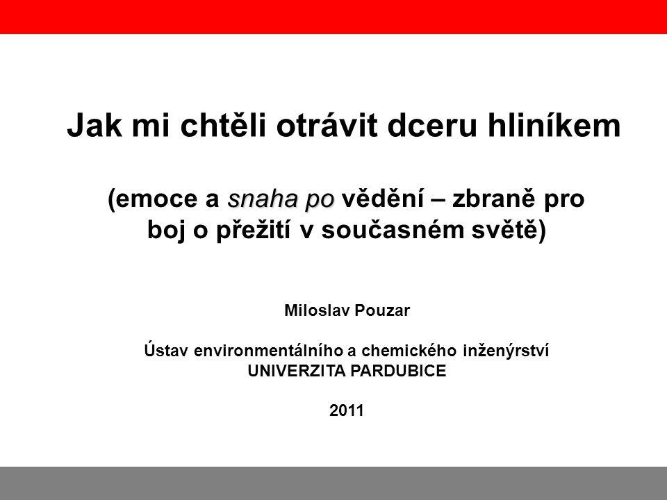 Jak mi chtěli otrávit dceru hliníkem Miloslav Pouzar Ústav environmentálního a chemického inženýrství UNIVERZITA PARDUBICE 2011 snaha po (emoce a snah