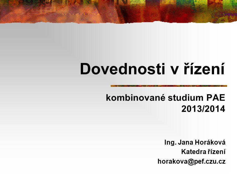 Dovednosti v řízení kombinované studium PAE 2013/2014 Ing. Jana Horáková Katedra řízení horakova@pef.czu.cz