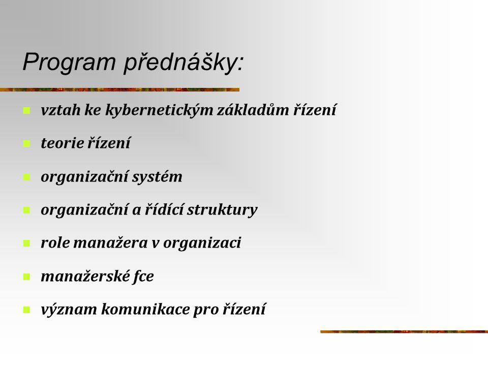 Program přednášky: vztah ke kybernetickým základům řízení teorie řízení organizační systém organizační a řídící struktury role manažera v organizaci m