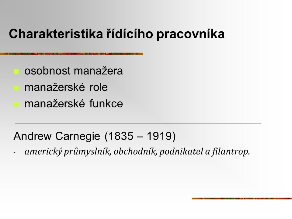 Charakteristika řídícího pracovníka osobnost manažera manažerské role manažerské funkce Andrew Carnegie (1835 – 1919) - americký průmyslník, obchodník