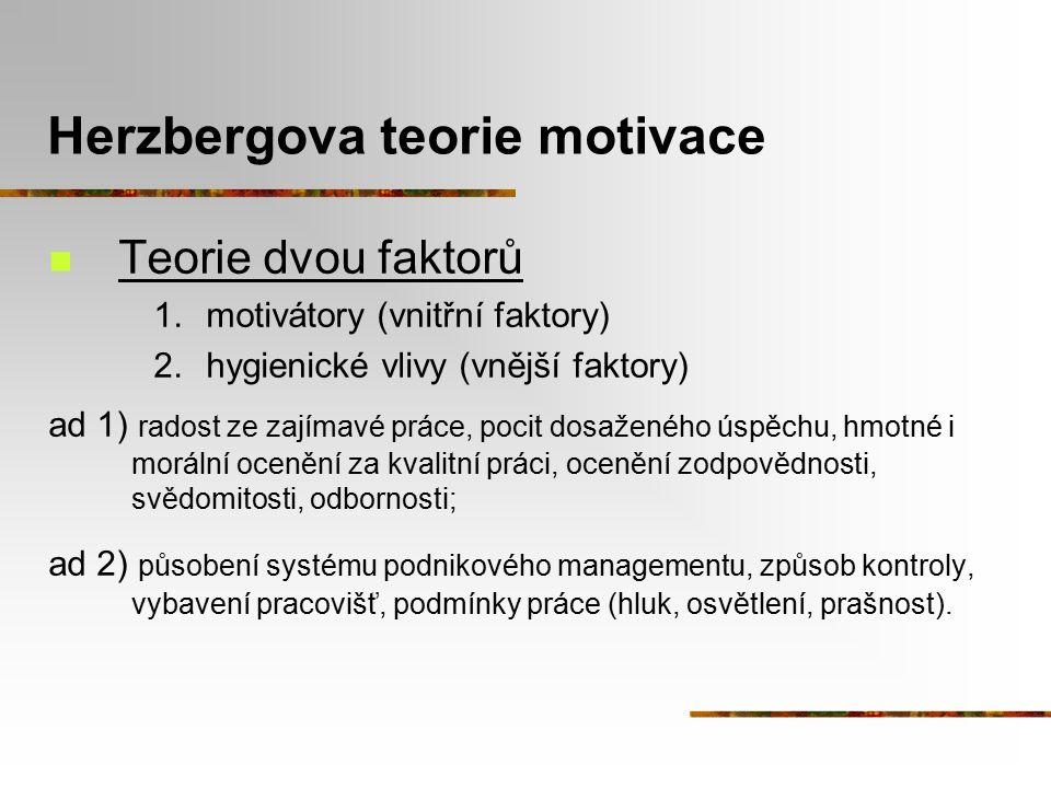 Herzbergova teorie motivace Teorie dvou faktorů 1.motivátory (vnitřní faktory) 2.hygienické vlivy (vnější faktory) ad 1) radost ze zajímavé práce, poc