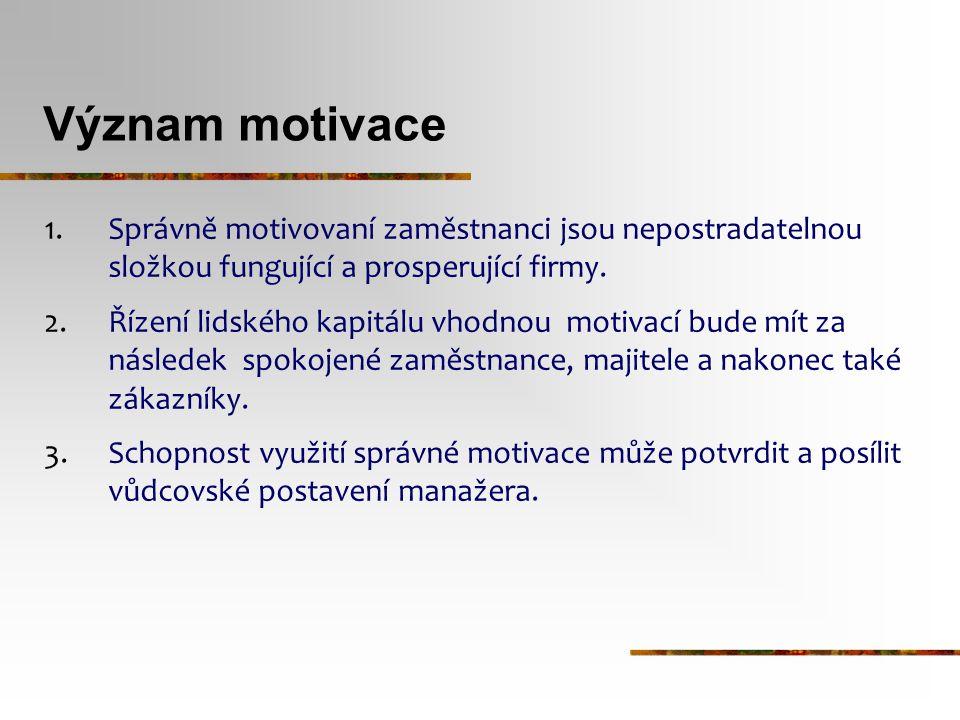 Význam motivace 1.Správně motivovaní zaměstnanci jsou nepostradatelnou složkou fungující a prosperující firmy. 2.Řízení lidského kapitálu vhodnou moti