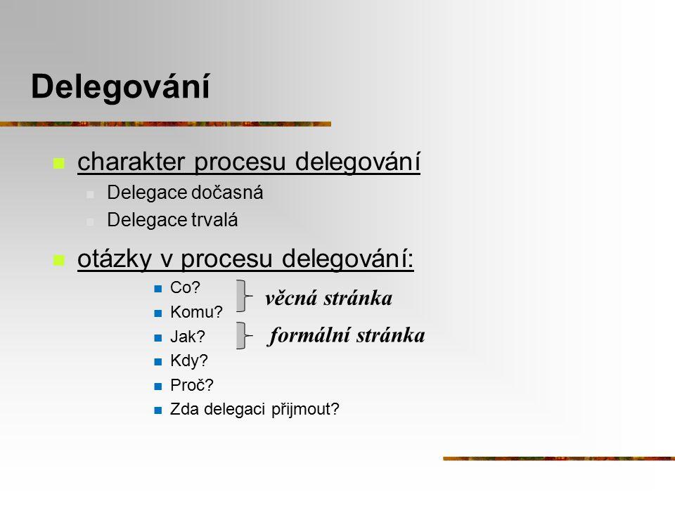 Delegování charakter procesu delegování Delegace dočasná Delegace trvalá otázky v procesu delegování: Co? Komu? Jak? Kdy? Proč? Zda delegaci přijmout?