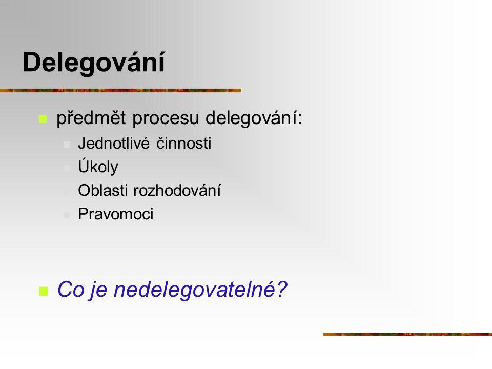 Delegování předmět procesu delegování: Jednotlivé činnosti Úkoly Oblasti rozhodování Pravomoci Co je nedelegovatelné?