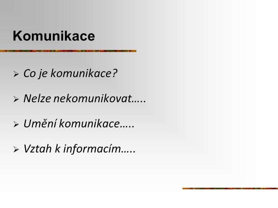 Komunikace  Co je komunikace?  Nelze nekomunikovat…..  Umění komunikace…..  Vztah k informacím…..