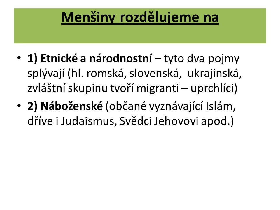 Menšiny rozdělujeme na 1) Etnické a národnostní – tyto dva pojmy splývají (hl. romská, slovenská, ukrajinská, zvláštní skupinu tvoří migranti – uprchl