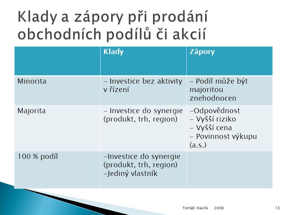KladyZápory Minorita- Investice bez aktivity v řízení - Podíl může být majoritou znehodnocen Majorita- Investice do synergie (produkt, trh, region) -Odpovědnost - Vyšší riziko - Vyšší cena - Povinnost výkupu (a.s.) 100 % podíl-Investice do synergie (produkt, trh, region) -Jediný vlastník 2009 Tomáš Havlík13