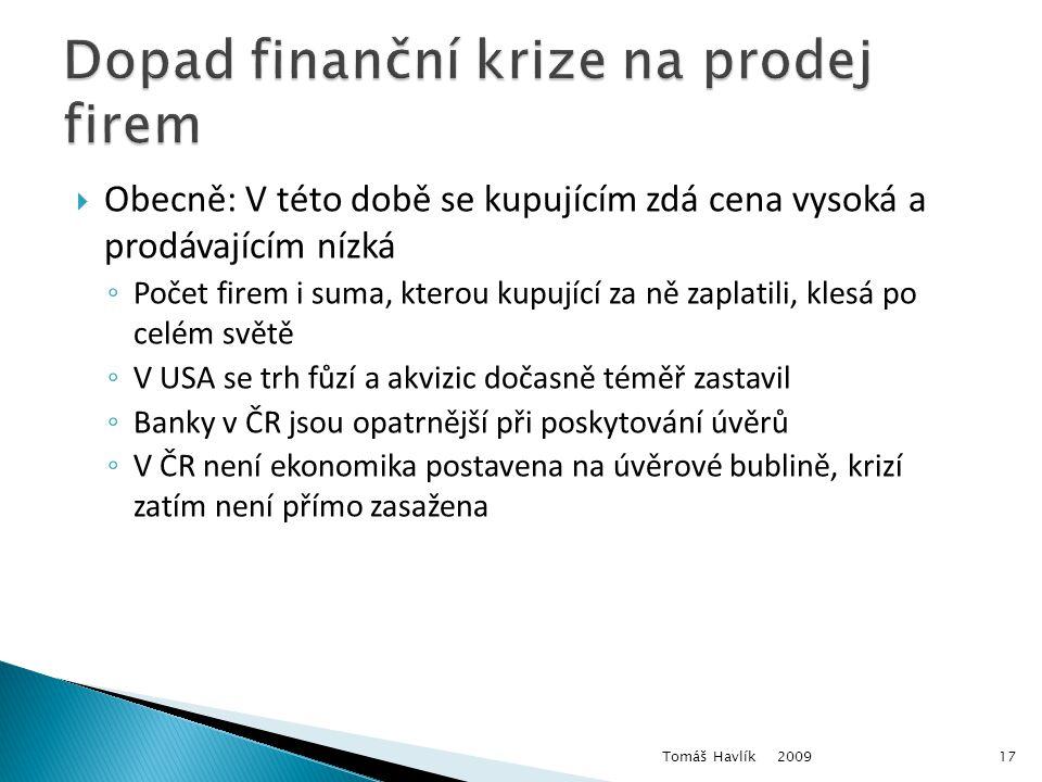  Obecně: V této době se kupujícím zdá cena vysoká a prodávajícím nízká ◦ Počet firem i suma, kterou kupující za ně zaplatili, klesá po celém světě ◦ V USA se trh fůzí a akvizic dočasně téměř zastavil ◦ Banky v ČR jsou opatrnější při poskytování úvěrů ◦ V ČR není ekonomika postavena na úvěrové bublině, krizí zatím není přímo zasažena 2009 Tomáš Havlík17