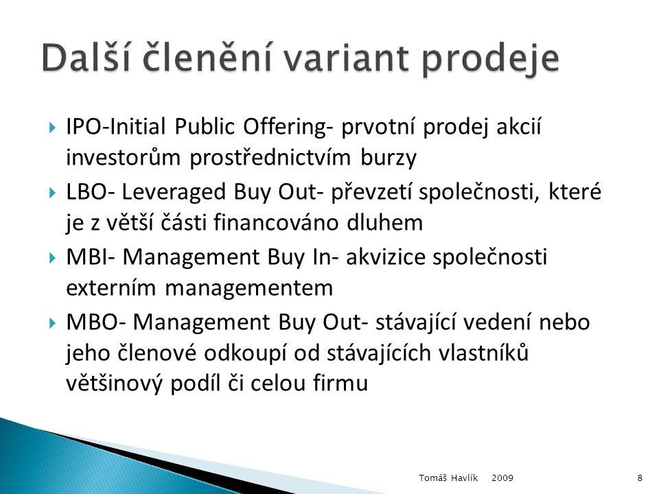  IPO-Initial Public Offering- prvotní prodej akcií investorům prostřednictvím burzy  LBO- Leveraged Buy Out- převzetí společnosti, které je z větší části financováno dluhem  MBI- Management Buy In- akvizice společnosti externím managementem  MBO- Management Buy Out- stávající vedení nebo jeho členové odkoupí od stávajících vlastníků většinový podíl či celou firmu 2009 Tomáš Havlík8