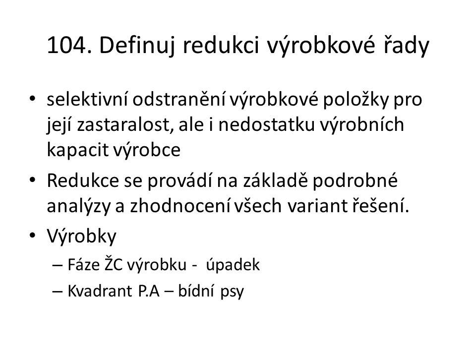 104. Definuj redukci výrobkové řady selektivní odstranění výrobkové položky pro její zastaralost, ale i nedostatku výrobních kapacit výrobce Redukce s