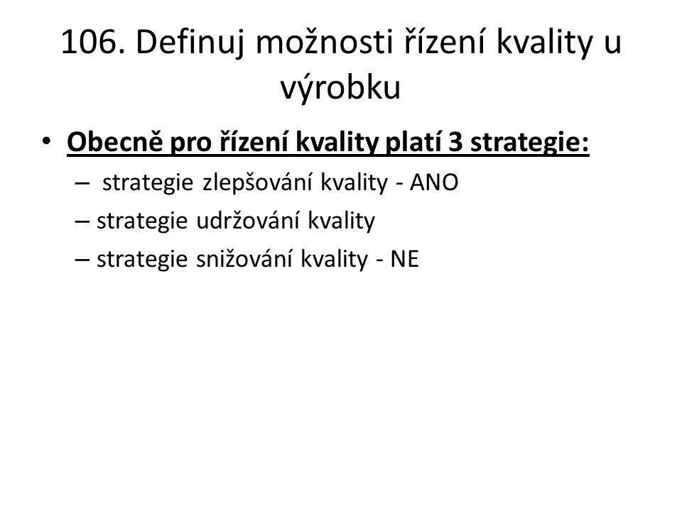 106. Definuj možnosti řízení kvality u výrobku Obecně pro řízení kvality platí 3 strategie: – strategie zlepšování kvality - ANO – strategie udržování