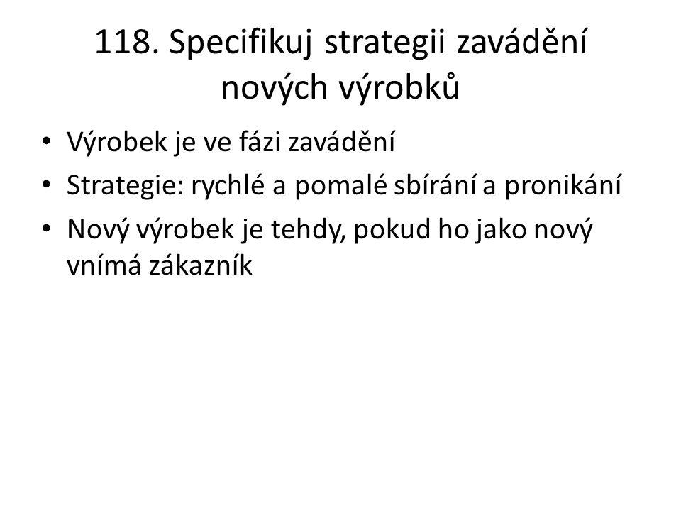 118. Specifikuj strategii zavádění nových výrobků Výrobek je ve fázi zavádění Strategie: rychlé a pomalé sbírání a pronikání Nový výrobek je tehdy, po