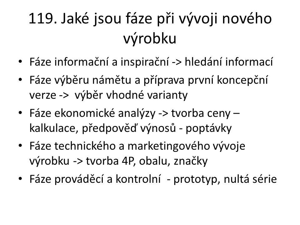 119. Jaké jsou fáze při vývoji nového výrobku Fáze informační a inspirační -> hledání informací Fáze výběru námětu a příprava první koncepční verze ->
