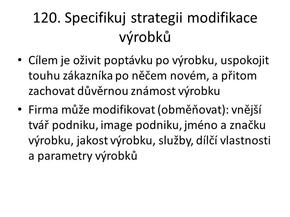 120. Specifikuj strategii modifikace výrobků Cílem je oživit poptávku po výrobku, uspokojit touhu zákazníka po něčem novém, a přitom zachovat důvěrnou