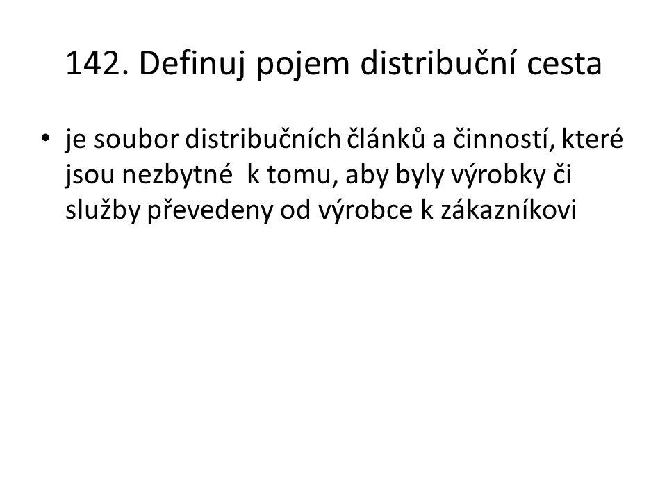 142. Definuj pojem distribuční cesta je soubor distribučních článků a činností, které jsou nezbytné k tomu, aby byly výrobky či služby převedeny od vý