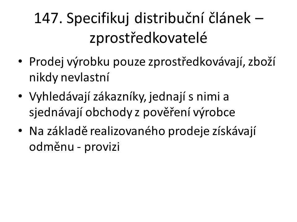147. Specifikuj distribuční článek – zprostředkovatelé Prodej výrobku pouze zprostředkovávají, zboží nikdy nevlastní Vyhledávají zákazníky, jednají s