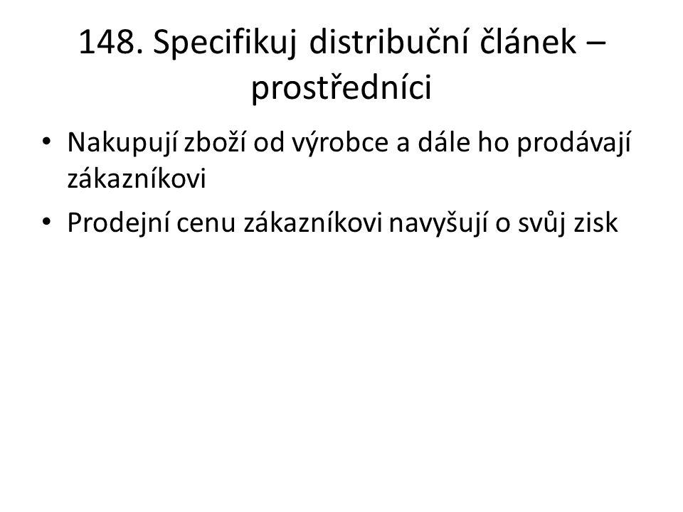 148. Specifikuj distribuční článek – prostředníci Nakupují zboží od výrobce a dále ho prodávají zákazníkovi Prodejní cenu zákazníkovi navyšují o svůj