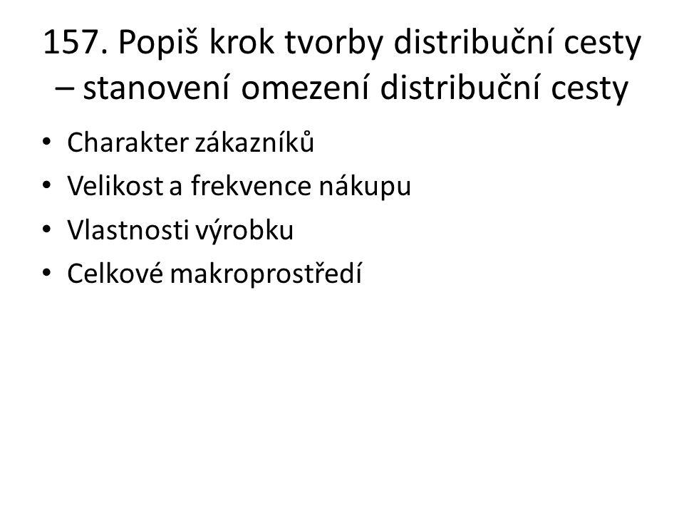 157. Popiš krok tvorby distribuční cesty – stanovení omezení distribuční cesty Charakter zákazníků Velikost a frekvence nákupu Vlastnosti výrobku Celk