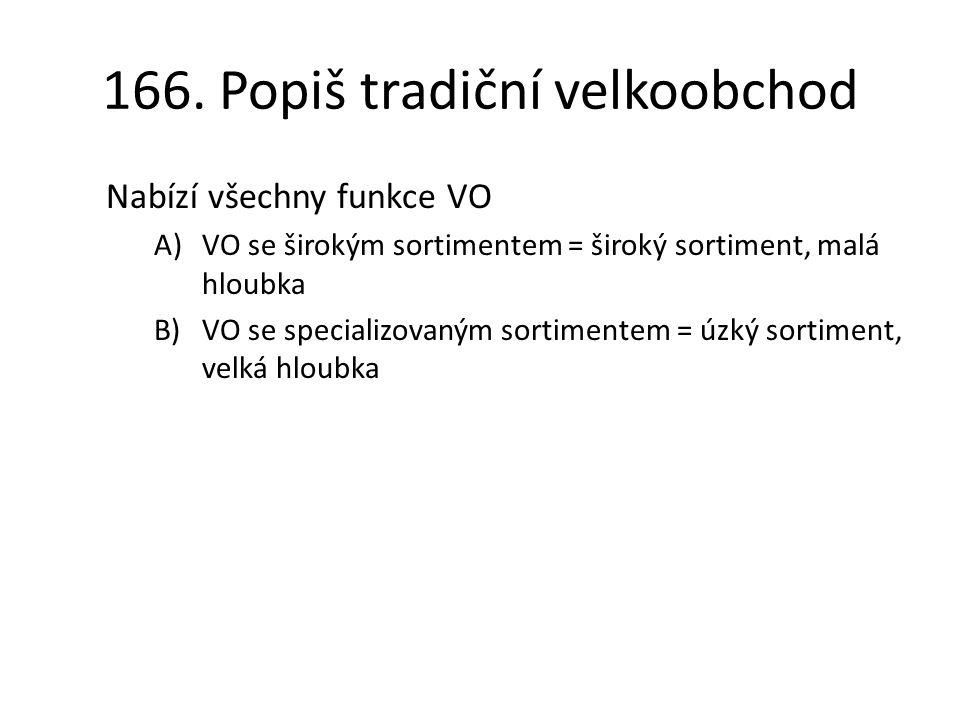 166. Popiš tradiční velkoobchod Nabízí všechny funkce VO A)VO se širokým sortimentem = široký sortiment, malá hloubka B)VO se specializovaným sortimen