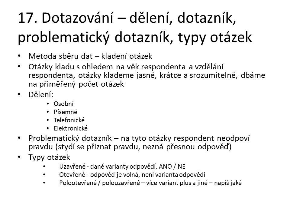 17. Dotazování – dělení, dotazník, problematický dotazník, typy otázek Metoda sběru dat – kladení otázek Otázky kladu s ohledem na věk respondenta a v