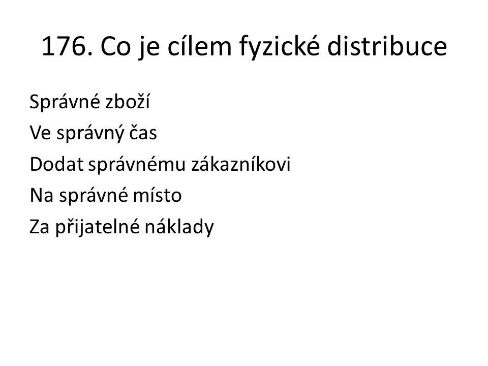 176. Co je cílem fyzické distribuce Správné zboží Ve správný čas Dodat správnému zákazníkovi Na správné místo Za přijatelné náklady